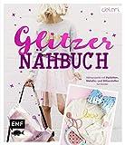 Das Glitzer-Nähbuch – Nähprojekte mit Pailletten-, Metallic- und...