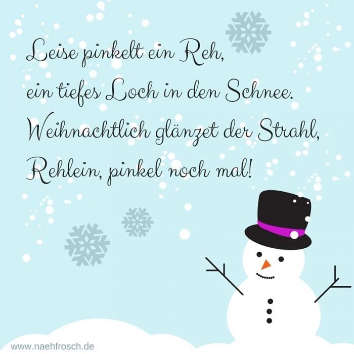 Leise pinkelt ein Reh,ein tiefes Loch in den Schnee.Weihnachtlich glänzet der Strahl,Rehlein, pinkel noch mal!